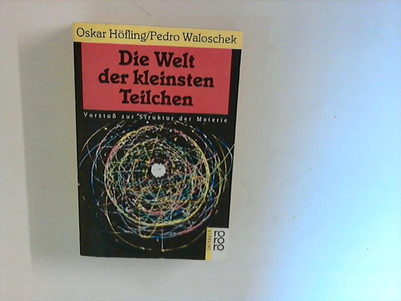 Höfling, Oskar und Pedro Waloschek: Die Welt der kleinsten Teilchen : Vorstoss zur Struktur der Materie ; (Rororo ; 8474 : rororo-Sachbuch)