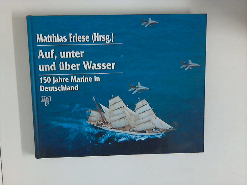 Auf, unter und über Wasser : 150 Jahre Marine in Deutschland. (Hrsg.)