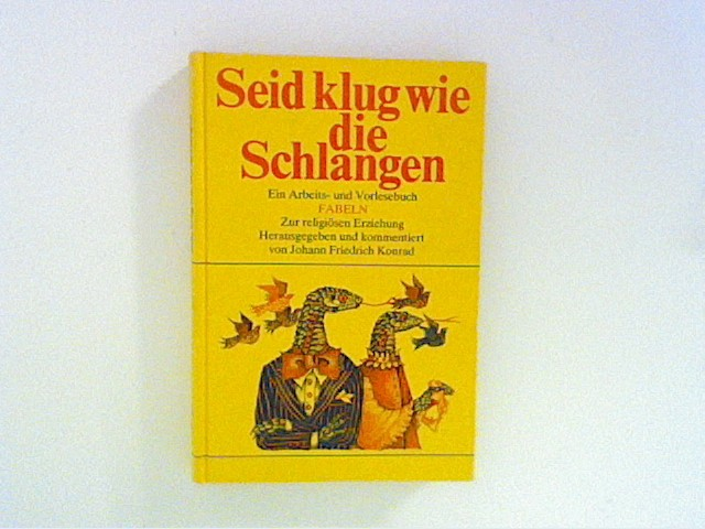 Konrad, Johann Friedrich: Seid klug wie die Schlangen. Ein Arbeits- und Vorlesebuch: Fabeln