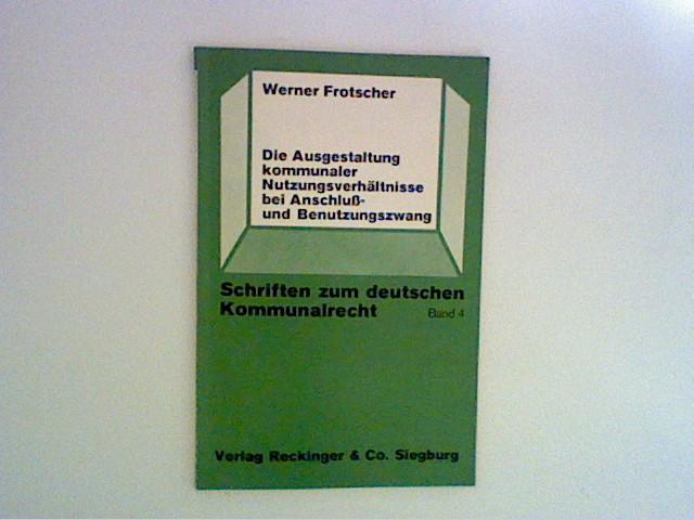 Die Ausgestaltung kommunaler Nutzungsverhältnisse bei Anschluß -und Benutzungszwang Schriften zum deutschen Kommunalrecht Bd. 4