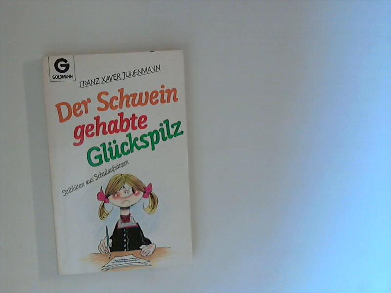 Judenmann, Franz Xaver (Hrsg.): Der Schwein gehabte Glückspilz : Stilblüten aus Schulaufsätzen. Genehmigte Taschenbuchausg., 1. Aufl.