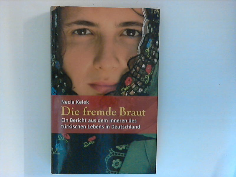 Die fremde Braut. Ein Bericht aus dem Inneren des türkischen Lebens in Deutschland. Ein Bericht aus dem Inneren des türkischen Lebens in Deutschland. ungek. Lizenzausgabe