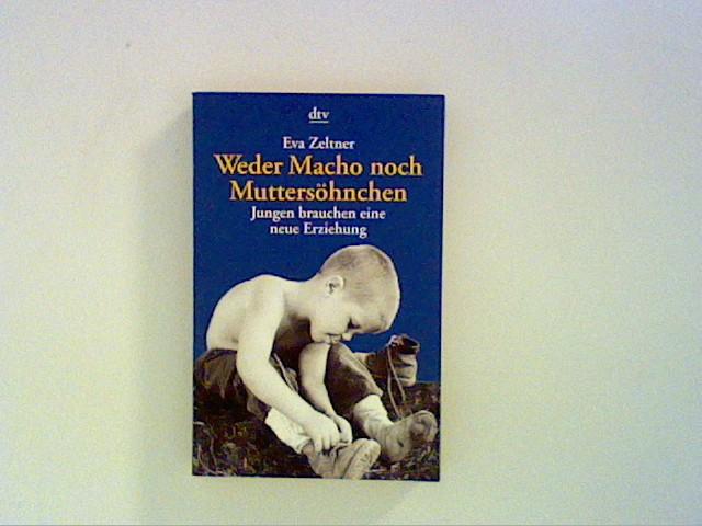 Weder Macho noch Muttersöhnchen : Jungen brauchen eine neue Erziehung. dtv ; 36123 Ungekürzte Ausg.