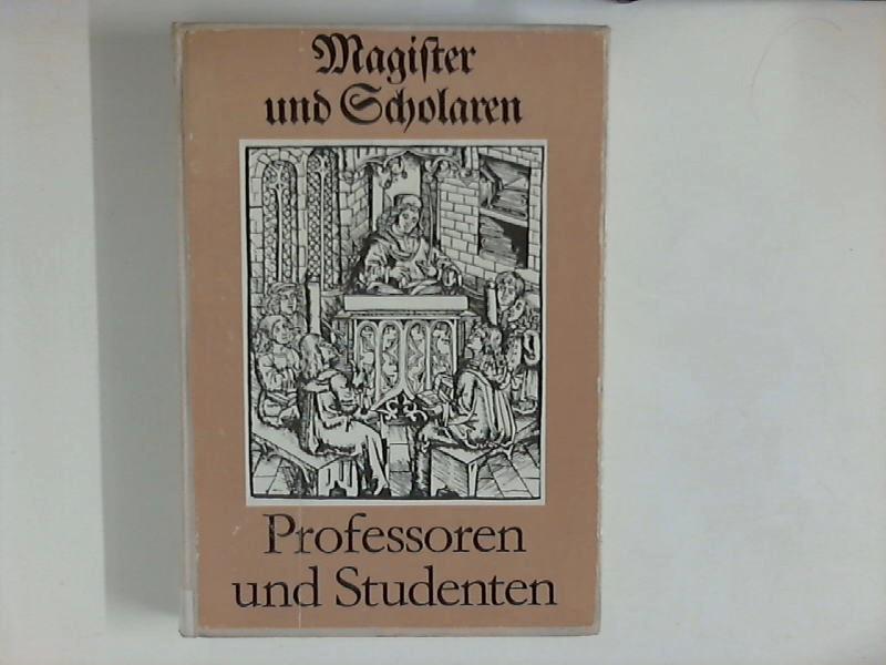 Magister und Scholaren - Geschichte Deutscher Universitäten : Professoren und Studenten und Hochschulen im Überblick 500 Jahre Buchstadt Leipzig 1. Auflage, 1.-15. Tsd,