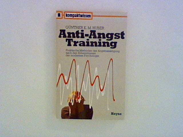 Huber, Günther K. M.: Anti-Angst Training - Praktische Methoden der Angstbeseitigung nach den Erkenntnissen der modernen Psychologie
