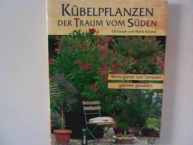 Köchel, Christoph und Maria Köchel: Kübelpflanzen : Der Traum vom Süden ; Wintergärten und Terrassen gekonnt gestalten. 4., neubearb. und erw. Aufl.