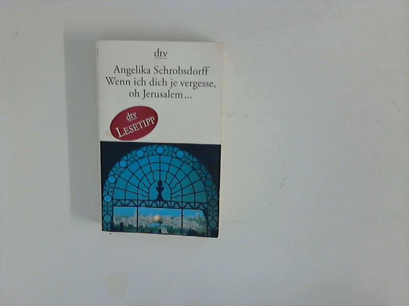 Wenn ich dich je vergesse, oh Jerusalem ... Angelika Schrobsdorff / dtv ; 13239 Ungekürzte Ausg.