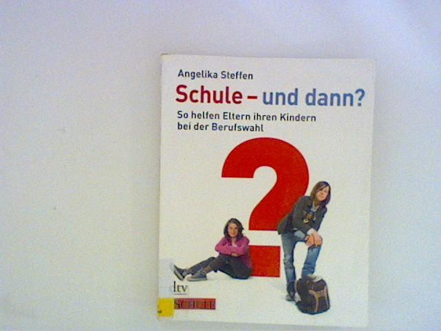 Steffen, Angelika: Schule - und dann?: So helfen Eltern ihren Kindern bei der Berufswahl