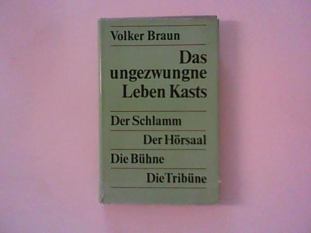 Braun, Volker: Das ungezwungne Leben Kasts - Der Schlamm / Der Hörsaal / Die Bühne / Die Tribüne