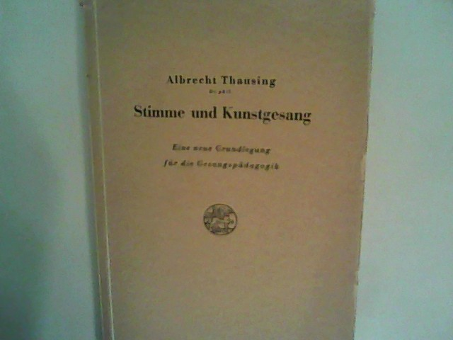 Thausing, Albrecht: Stimme und Kunstgesang. Eine neue Grundlegung für die Gesangspädagogik.