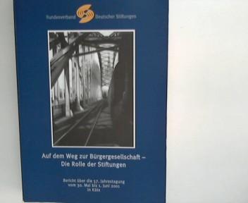 Auf dem Weg zur Bürgergesellschaft - Die Rolle der Stiftungen Bericht über die 57. Jahrestagung vom 30. Mai bis 1. Juni 2001 in Köln 1. Aufl.