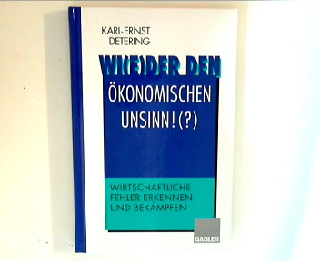 Wi(e)der den ökonomischen Unsinn !? : Wirtschaftliche Fehler erkennen und bekämpfen.
