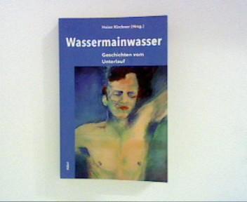 Kirchner, Heinz [Hrsg.], Udo Bert Berthold Brunn u. a.: Wassermainwasser - Geschichten vom Unterlauf ; 1. Aufl. ;