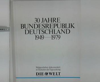 30 Jahre Bundesrepublik Deutschland 1949 - 1979. Weltgeschehen dokumentiert in Titelseiten der Tageszeitung - Die Welt