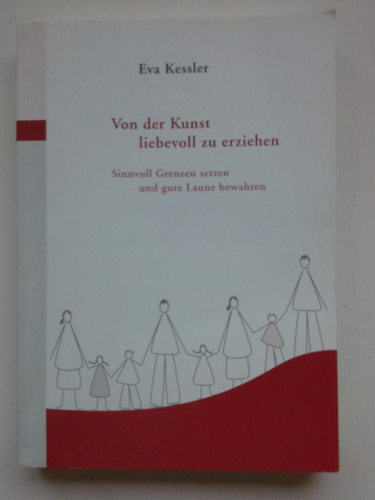 Eva Kessler: Von der Kunst liebevoll zu Erziehen. Sinnvoll grenzen setzen und gute Laune bewahren 2. korrigierte Aufl.