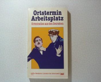 Ortstermin Arbeitsplatz : Kriminelles aus d. Betrieben. hrsg. vom Werkkreis Literatur d. Arbeitswelt, Werkstatt Frankfurt am Main