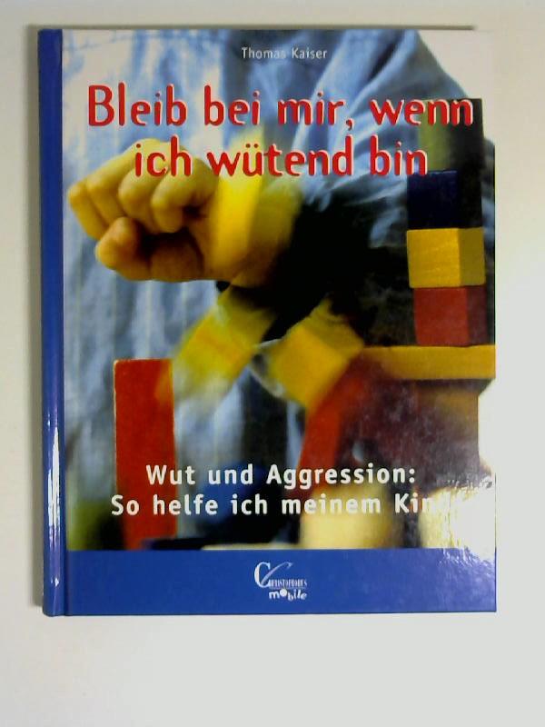 Kaiser, Thomas: Bleib bei mir, wenn ich wütend bin : Wut und Aggression: so helfe ich meinem Kind. Christophorus Mobile 7. Auflage,