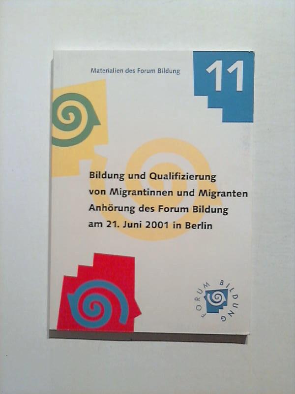 Bildung und Qualifizierung von Migrantinnen und Migranten. Anhörung des Forum Bildung am 21. Juni 2001 in Berlin. Materialien des Forum Bildung 11.