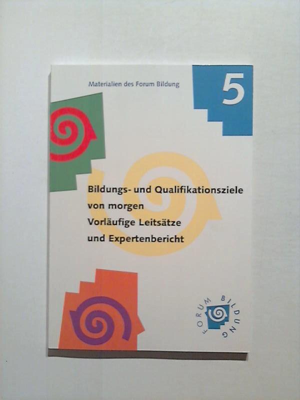 Bildungs - und Qualifikationsziele von morgen. Vorläufige Leitsätze und Expertenbericht. Materialien des Forum Bildung 5.
