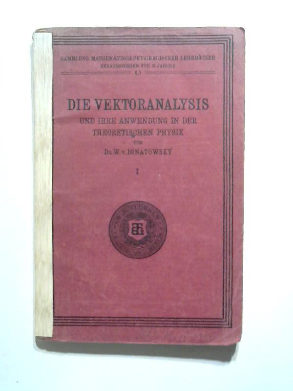 v. Ignatowsky, Dr. W.: Die Vektoranalysis und ihre Anwendung in der Theoretischen Physik - Teil 1. Die Vektoranalysis. 2., unv. Aufl., anastatischer Nachdruck