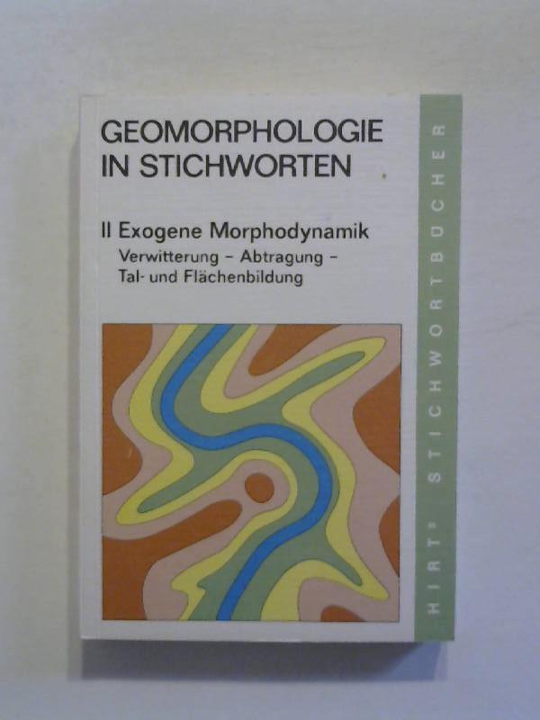 Geomorphologie in Stichworten: II: Exogene Morphodynamik. Verwitterung, Abtragung, Tal- und Flächenbildung.