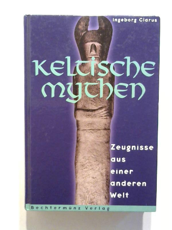Keltische Mythen. Zeugnisse aus einer anderen Welt.