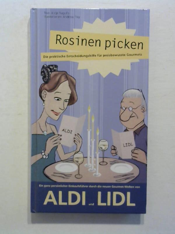 Rosinen picken - Die praktische Entscheidungshilfe für preisbewußte Gourmets. Ein ganz persönlicher Einkaufsführer durch die neuen Gourmet-Welten von Aldi und Lidl.