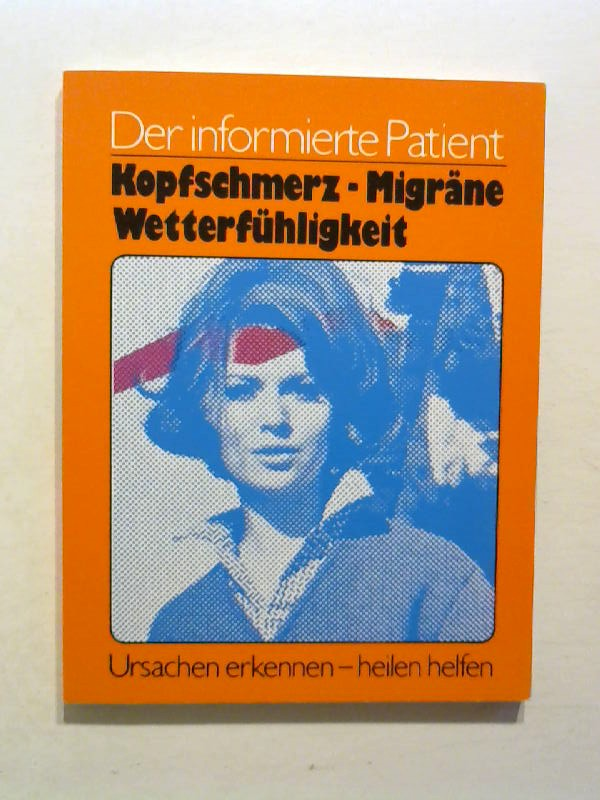 Der informierte Patient: Kopfschmerz, Migräne, Wetterfühligkeit. Ursachen erkennen - heilen helfen.
