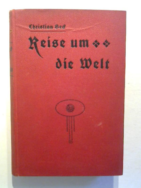 Beck, Christian: Reise um die Welt. Fahrten und Abenteuer zu Land und zur See. 11., berb. Aufl.