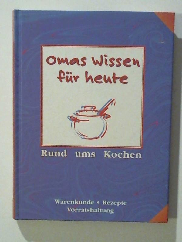 Omas Wissen für heute Rund ums Kochen Warenkunde. Rezepte. Vorratshaltung