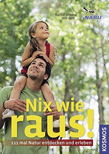 Oftring, Bärbel: Nix wie raus! 111mal Natur entdecken und erleben. In Zus.-Arb. m. d. NABU Auflage: 1