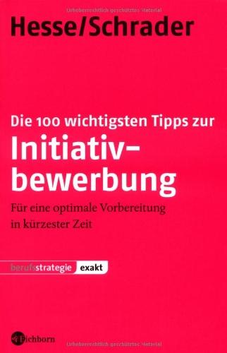 Hesse, Jürgen und Hans Ch Schrader: Die 100 wichtigsten Tipps zur Initiativbewerbung. Für eine optimale Vorbereitung in kürzester Zeit 1., Aufl.