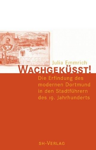 Wachgeküsst!. Die Erfindung des modernen Dortmund in den Stadtführern des 19. Jahrhunderts.