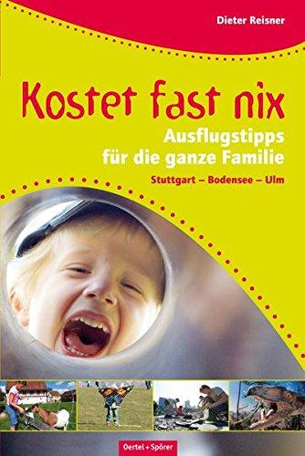 Dieter, Reisner: Kostet fast nix Ausflugtipps für Familien. Stuttgart - Bodensee - Ulm