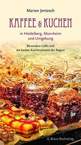 Marion, Jentzsch: Kaffee und Kuchen in Heidelberg, Mannheim und Umgebung Besondere Cafés und die besten Kuchenrezepte der Region