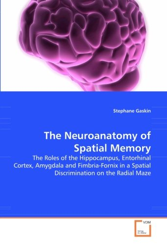 The Neuroanatomy of Spatial Memory The Roles of the Hippocampus, Entorhinal Cortex, Amygdala and Fimbria-Fornix in
