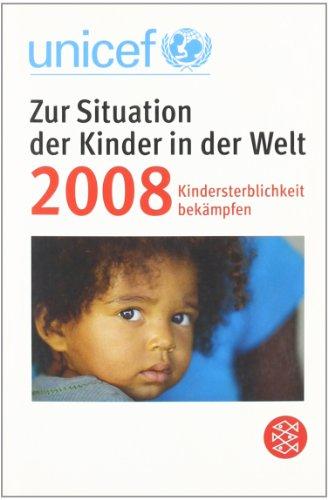 UNICEF, Zur Situation der Kinder in der Welt 2008 Kindersterblichkeit bekämpfen. Deutsche Erstausgabe