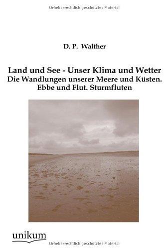 D.P., Walther: Land und See - Unser Klima und Wetter Die Wandlungen unserer Meere und Küsten. Ebbe und Flut. Sturmfluten