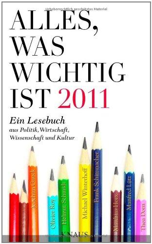 Alles, was wichtig ist 2011 Ein Lesebuch aus Politik, Wirtschaft, Wissenschaft und Kultur