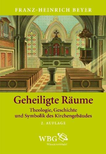 Geheiligte Räume Theologie, Geschichte und Symbolik des Kirchengebäudes