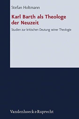 Karl Barth als Theologe der Neuzeit Studien zur kritischen Deutung seiner Theologie