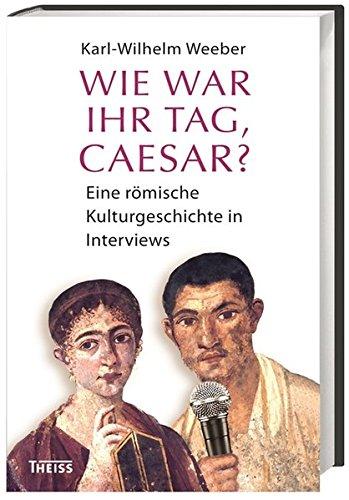 Wie war Ihr Tag, Caesar? Eine römische Kulturgeschichte in Interviews