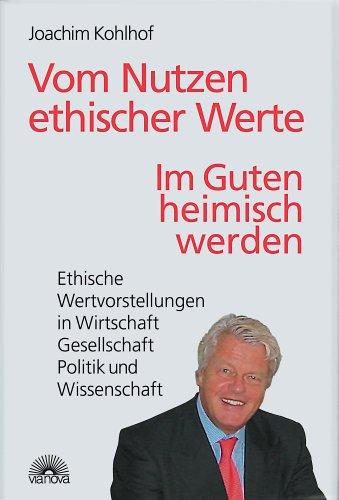 Joachim, Kohlhof: Vom Nutzen ethischer Werte. Im Guten heimisch werden. Ethische Wertvorstellungen in Wirtschaft, Gesellschaft