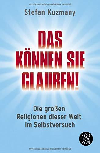 Das können Sie glauben! Die großen Religionen dieser Welt im Selbstversuch