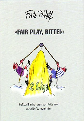 Fritz, Wolf: Fair play, Bitte! Fußballkarikaturen von Fritz Wolf aus fünf Jahrzehnten
