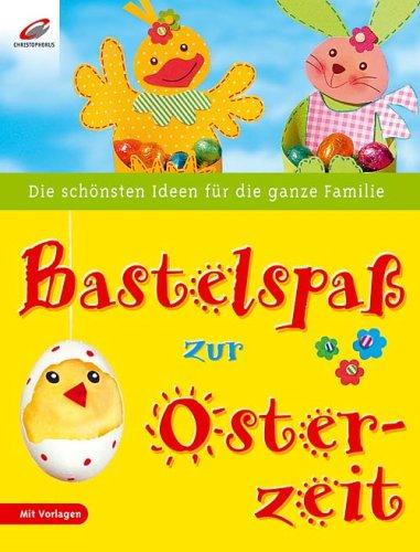Bastelspaß zur Osterzeit Die schönsten Ideen für die ganze Familie. Mit Vorlagen