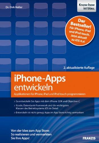 iPhone-Apps entwickeln: Applikationen für iPhone, iPad und iPod to Von der Idee zum App Store: So realisieren und vermarkten Sie Ihre Apps! - Dirk, Koller