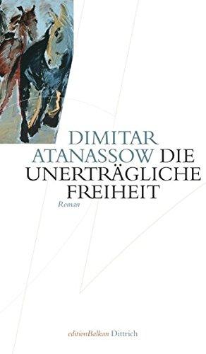 Dimitar, Atanassow: Die unerträgliche Freiheit Roman