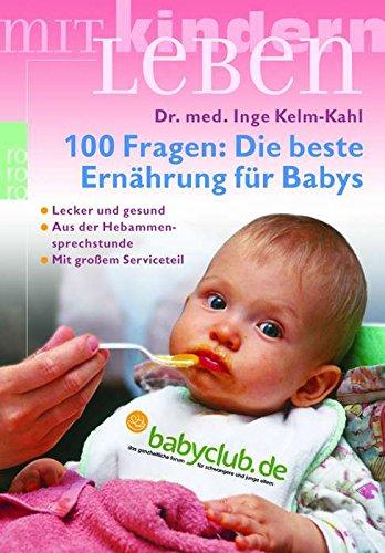 Inge, Kelm-Kahl: 100 Fragen: Die beste Ernährung für Babys. Lecker und gesund. Aus der Hebammensprechstunde. Mit großem Serviceteil.