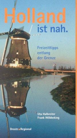 Uta, Halbreiter und Wöbbeking Frank: Holland ist nah. Freizeittipps entlang der Grenze.